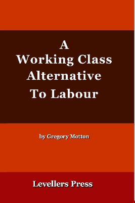 A Working Class Alternative To Labour by Gregory Motton Levellers' Press